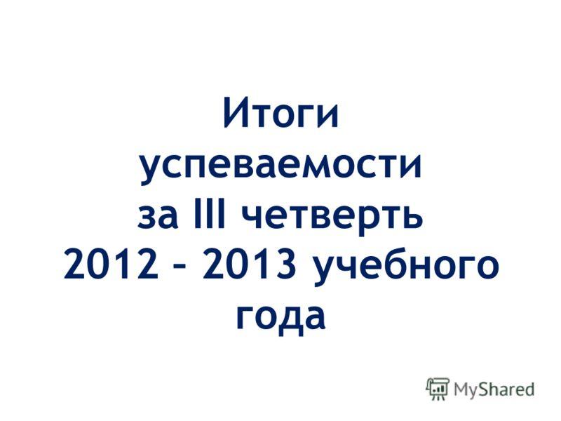 Итоги успеваемости за III четверть 2012 – 2013 учебного года
