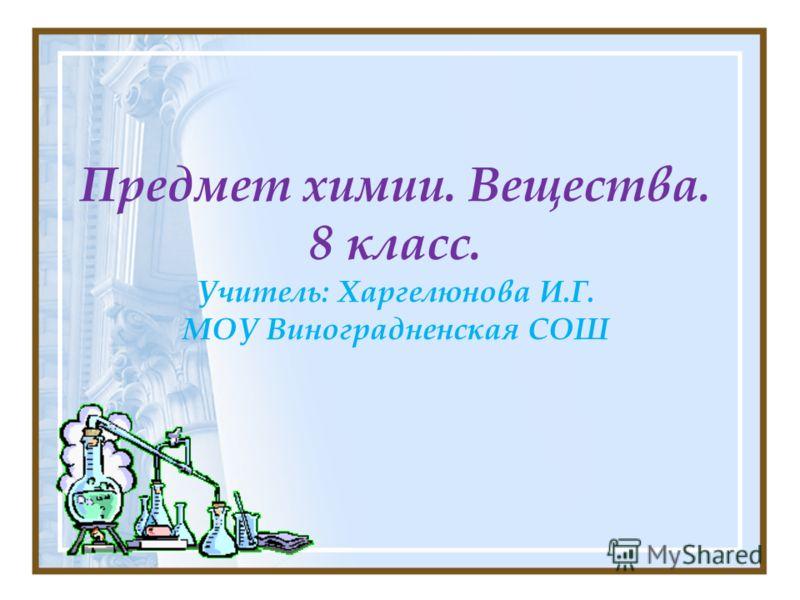 Предмет химии. Вещества. 8 класс. Учитель: Харгелюнова И.Г. МОУ Виноградненская СОШ