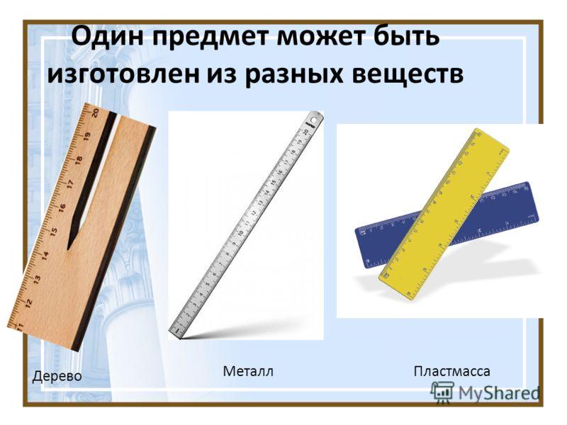 Один предмет может быть изготовлен из разных веществ Дерево МеталлПластмасса