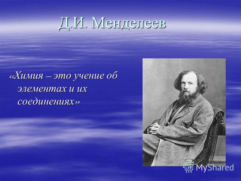 Д. И. Менделеев « Химия – это учение об элементах и их соединениях »