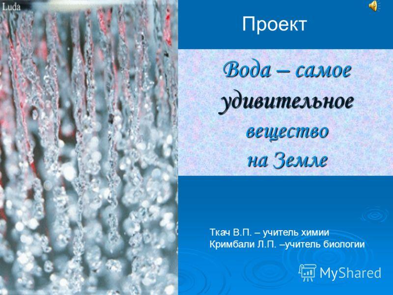 Вода – самое удивительное вещество на Земле Проект Ткач В.П. – учитель химии Кримбали Л.П. –учитель биологии