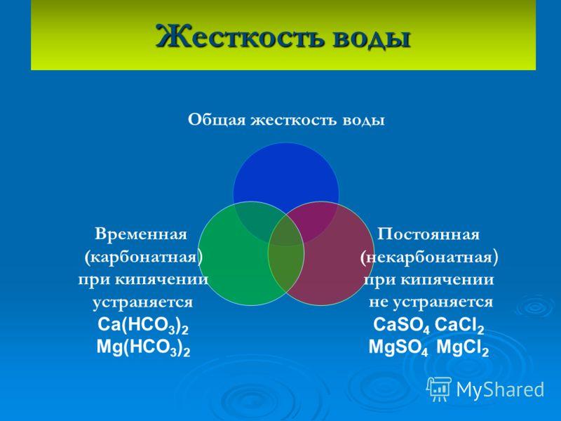 Жесткость воды Общая жесткость воды Постоянная (некарбонатная ) при кипячении не устраняется CaSO4 CaCl2 MgSO 4 MgCl 2 Временная (карбонатная ) при кипячении устраняется Ca(HCO3)2 Mg(HCO 3 ) 2