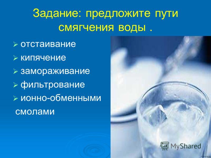 Задание: предложите пути смягчения воды. отстаивание кипячение замораживание фильтрование ионно-обменными смолами