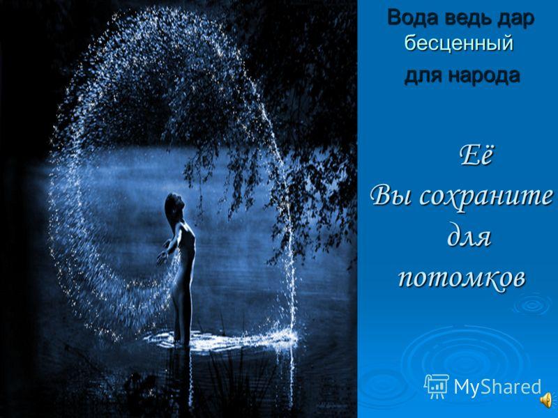 Её Вы сохраните для потомков Её Вы сохраните для потомков Вода ведь дар бесценный для народа