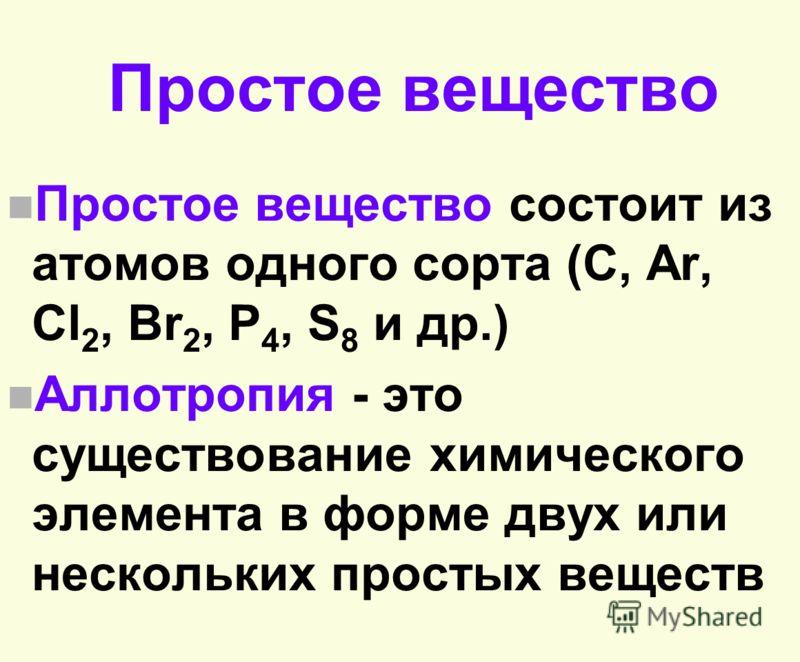 Простое вещество n Простое вещество состоит из атомов одного сорта (С, Ar, Cl 2, Br 2, P 4, S 8 и др.) n Аллотропия - это существование химического элемента в форме двух или нескольких простых веществ