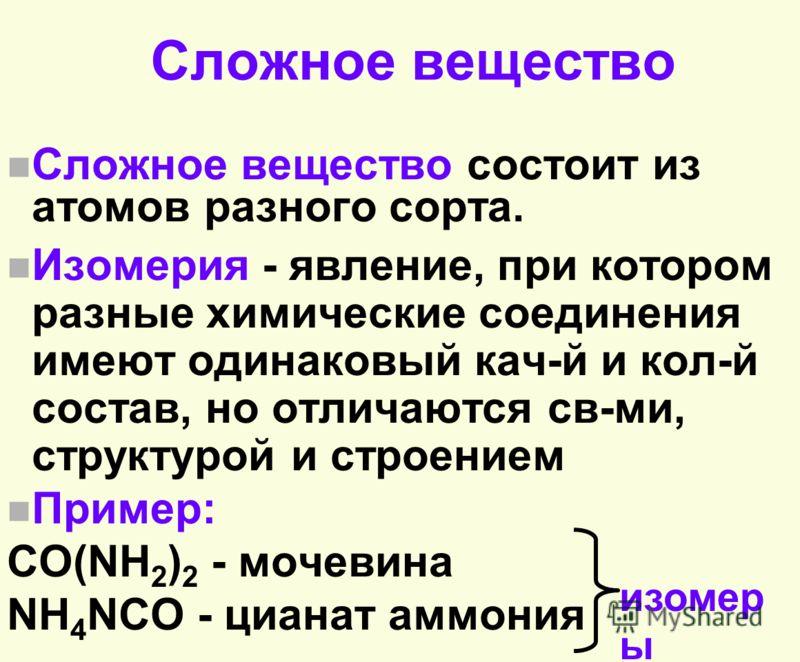 Сложное вещество n Сложное вещество состоит из атомов разного сорта. n Изомерия - явление, при котором разные химические соединения имеют одинаковый кач-й и кол-й состав, но отличаются св-ми, структурой и строением n Пример: CO(NH 2 ) 2 - мочевина NH