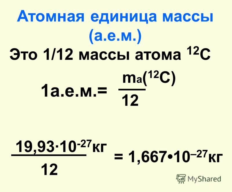 Атомная единица массы (а.е.м.) Это 1/12 массы атома 12 С m а ( 12 С) 12 19,93·10 -27 кг 12 = 1,66710 –27 кг 1а.е.м.=