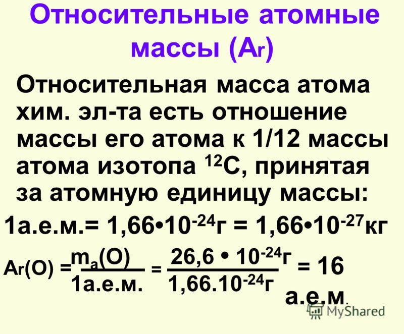 Относительные атомные массы (А r ) Относительная масса атома хим. эл-та есть отношение массы его атома к 1/12 массы атома изотопа 12 C, принятая за атомную единицу массы: 1а.е.м.= 1,6610 -24 г = 1,6610 -27 кг m а (O) 26,6 10 -24 г 1а.е.м. 1,66.10 -24