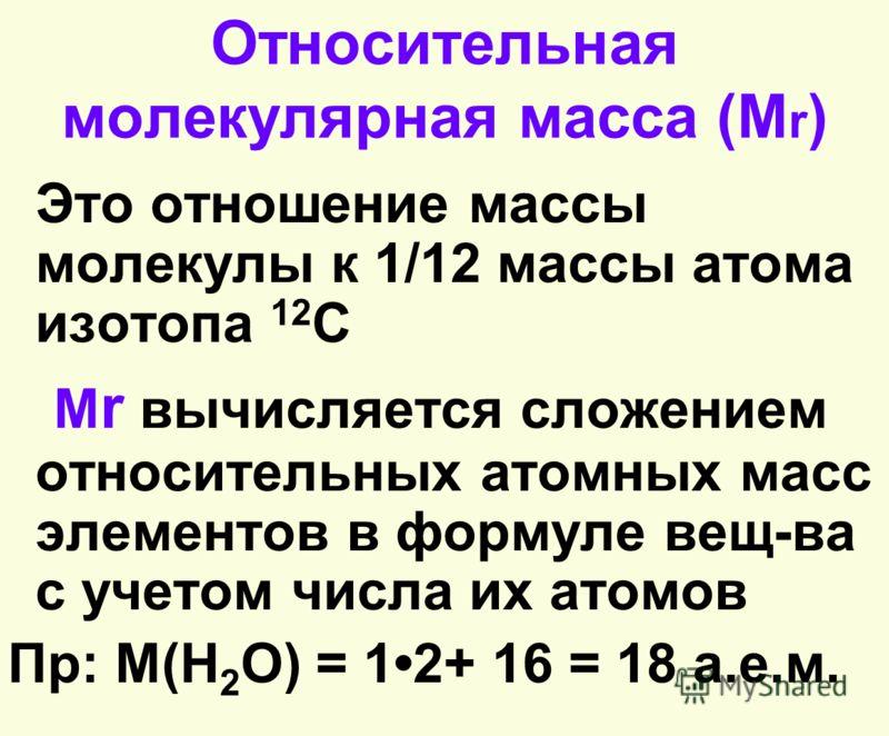 Относительная молекулярная масса (М r ) Это отношение массы молекулы к 1/12 массы атома изотопа 12 С М r вычисляется сложением относительных атомных масс элементов в формуле вещ-ва с учетом числа их атомов Пр: М(H 2 O) = 12+ 16 = 18 а.е.м.