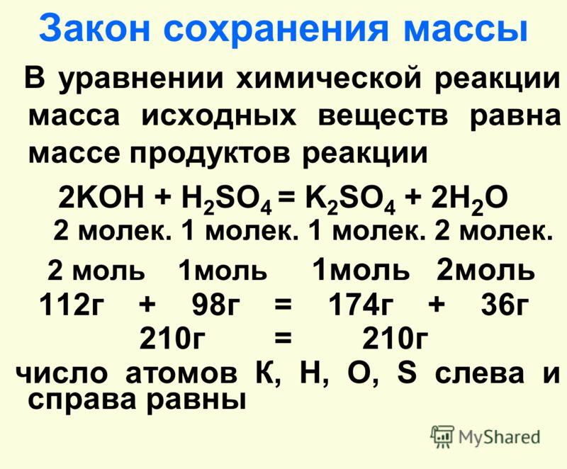 Закон сохранения массы В уравнении химической реакции масса исходных веществ равна массе продуктов реакции 2KOH + H 2 SO 4 = K 2 SO 4 + 2H 2 O 2 молек. 1 молек. 1 молек. 2 молек. 2 моль 1моль 1моль 2моль 112г + 98г = 174г + 36г 210г = 210г число атом