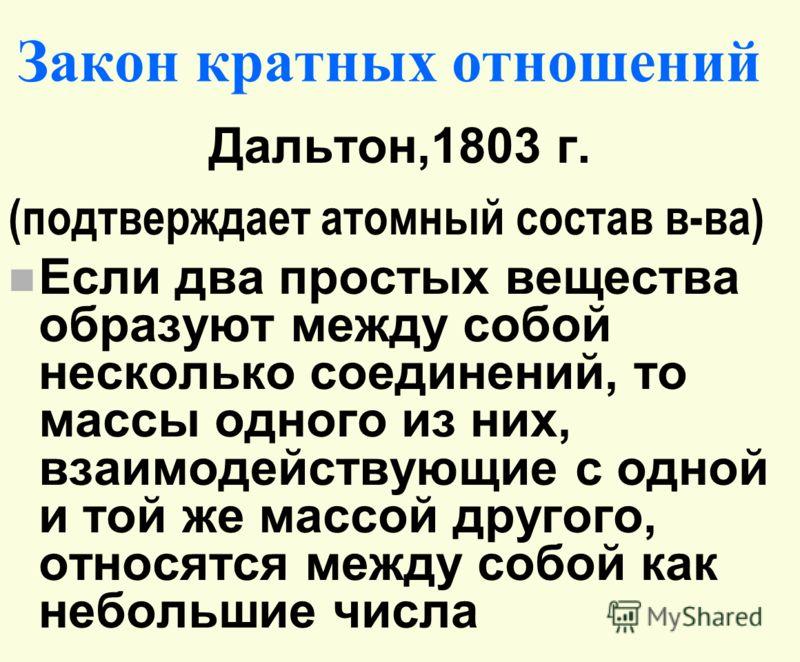 Закон кратных отношений Дальтон,1803 г. (подтверждает атомный состав в-ва) n Если два простых вещества образуют между собой несколько соединений, то массы одного из них, взаимодействующие с одной и той же массой другого, относятся между собой как неб