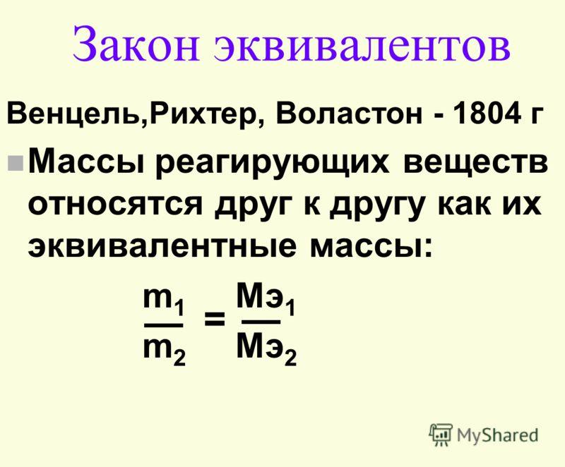 Закон эквивалентов Венцель,Рихтер, Воластон - 1804 г n Массы реагирующих веществ относятся друг к другу как их эквивалентные массы: m 1 Mэ 1 m 2 Mэ 2 =