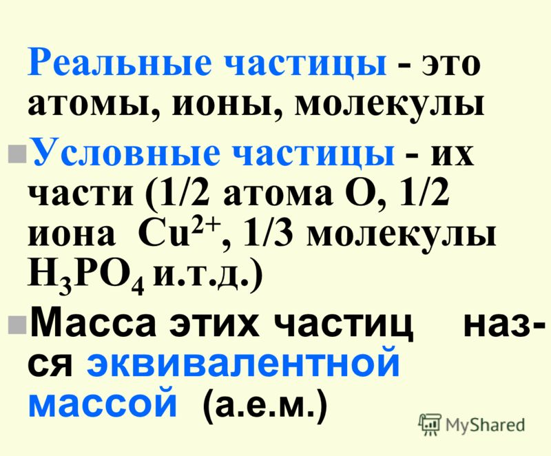 Реальные частицы - это атомы, ионы, молекулы n Условные частицы - их части (1/2 атома O, 1/2 иона Cu 2+, 1/3 молекулы H 3 PO 4 и.т.д.) n Масса этих частиц наз- ся эквивалентной массой (а.е.м.)