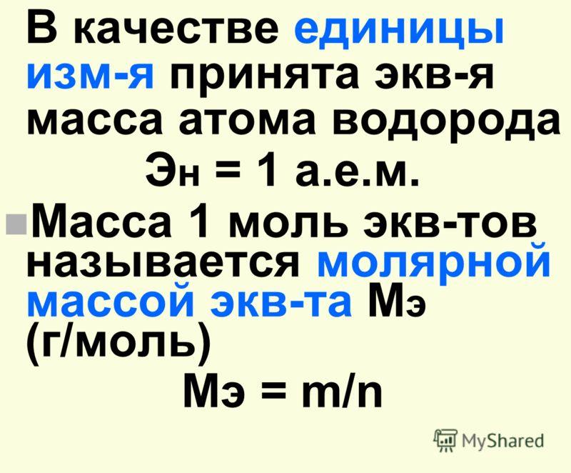 В качестве единицы изм-я принята экв-я масса атома водорода Э н = 1 а.е.м. n Масса 1 моль экв-тов называется молярной массой экв-та М э (г/моль) Мэ = m/n