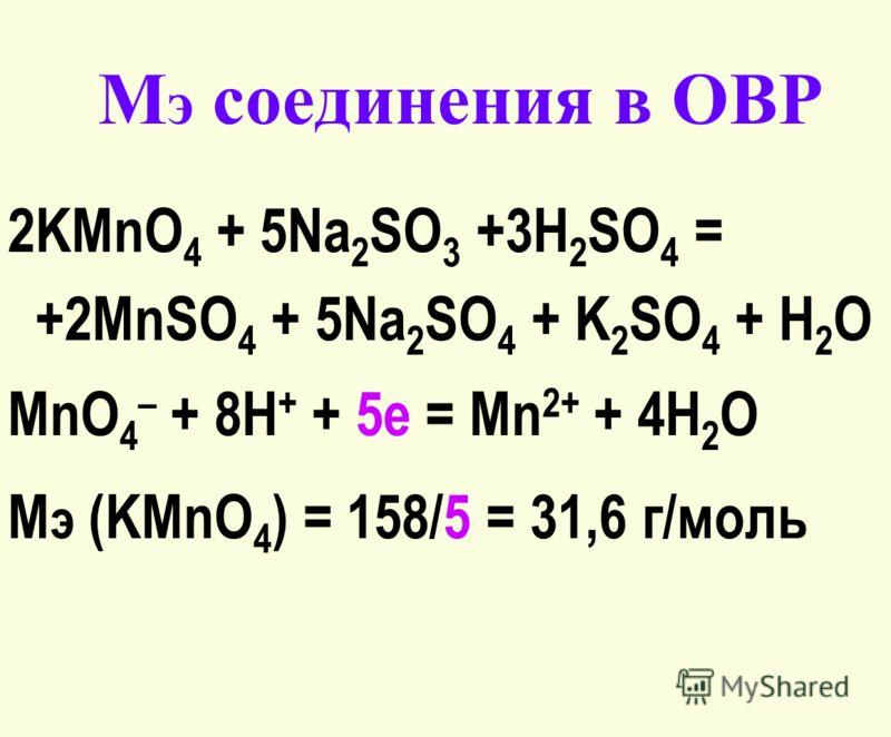 М э соединения в ОВР 2KMnO 4 + 5Na 2 SO 3 +3H 2 SO 4 = +2MnSO 4 + 5Na 2 SO 4 + K 2 SO 4 + H 2 O MnO 4 – + 8H + + 5e = Mn 2+ + 4H 2 O М э (KMnO 4 ) = 158/5 = 31,6 г/моль
