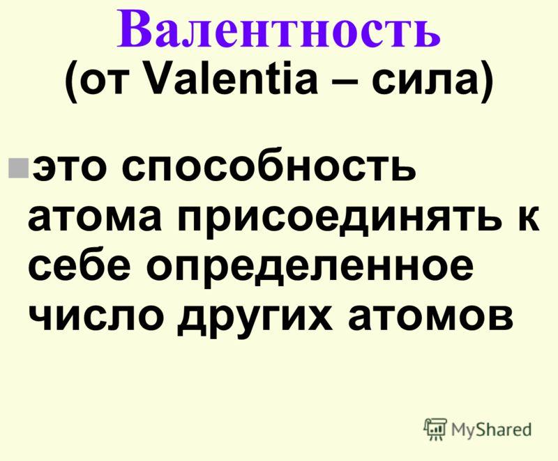 Валентность (от Valentia – сила) n это способность атома присоединять к себе определенное число других атомов