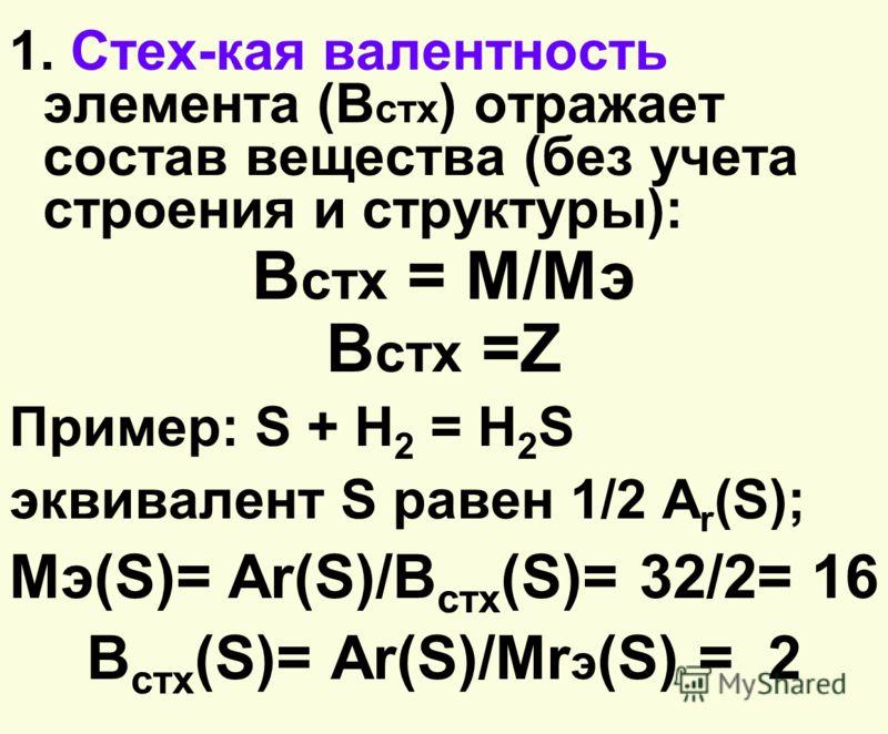 1. Стех-кая валентность элемента (В стх ) отражает состав вещества (без учета строения и структуры): В стх = M/Mэ В стх =Z Пример: S + H 2 = Н 2 S эквивалент S равен 1/2 А r (S); Mэ(S)= Аr(S)/В стх (S)= 32/2= 16 В стх (S)= Аr(S)/Mr э (S) = 2