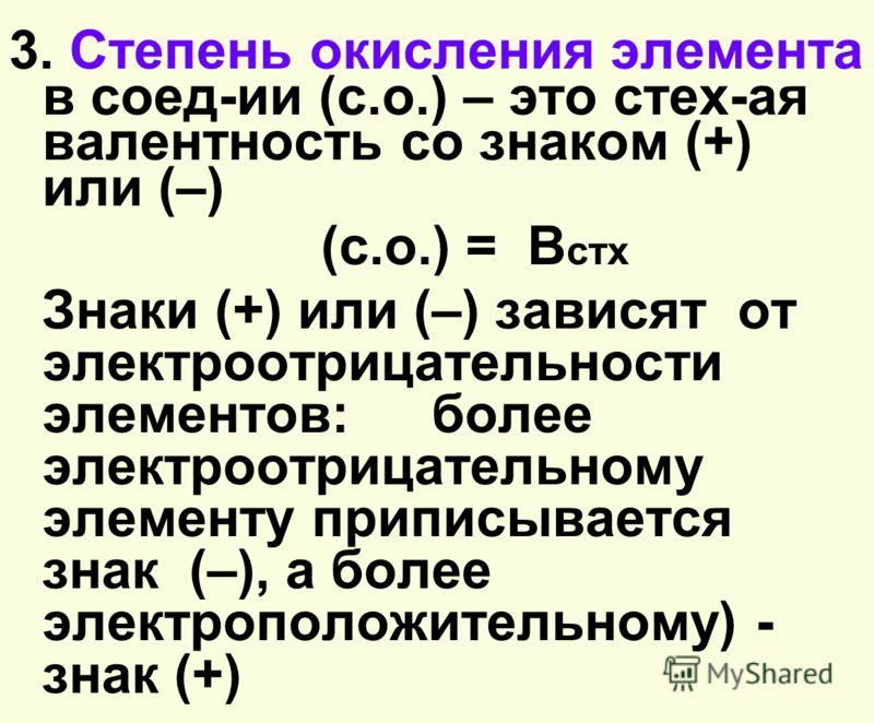 3. Степень окисления элемента в соед-ии (c.о.) – это стех-ая валентность со знаком (+) или (–) (с.о.) = В стх Знаки (+) или (–) зависят от электроотрицательности элементов: более электроотрицательному элементу приписывается знак (–), а более электроп