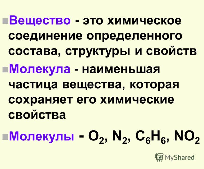 n Вещество - это химическое соединение определенного состава, структуры и свойств n Молекула - наименьшая частица вещества, которая сохраняет его химические свойства n Молекулы - О 2, N 2, C 6 H 6, NО 2