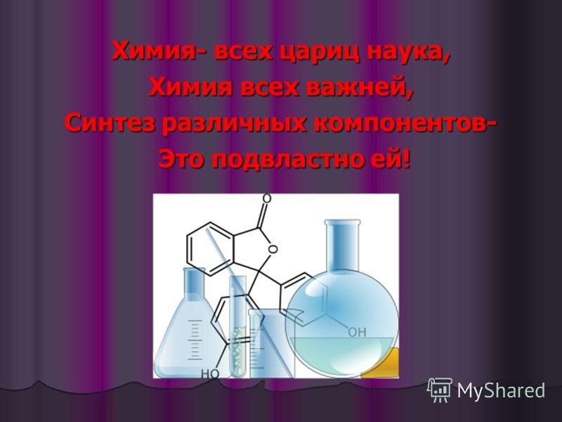 Химия- всех цариц наука, Химия всех важней, Синтез различных компонентов- Это подвластно ей! Это подвластно ей!