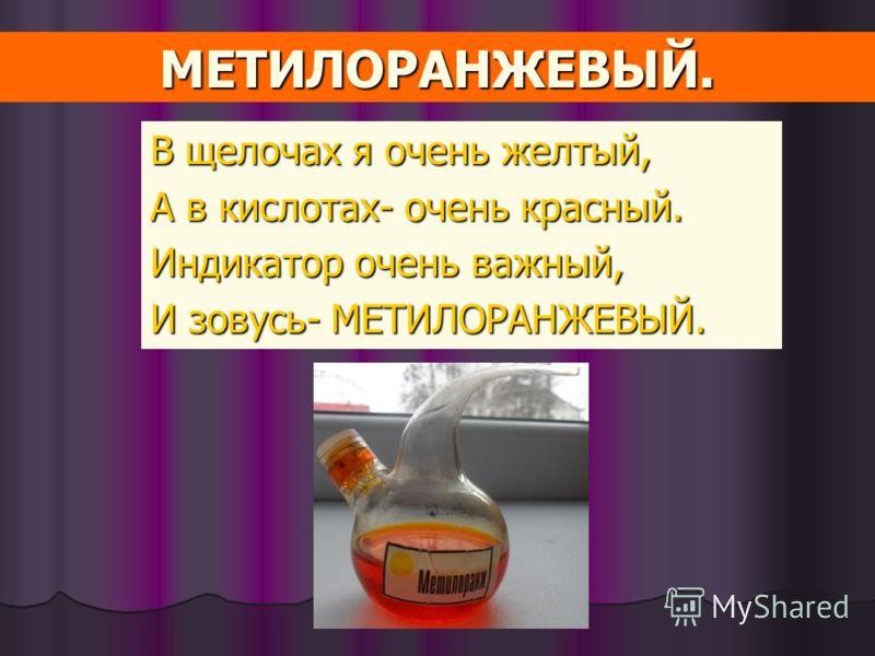 В щелочах я очень желтый, А в кислотах- очень красный. Индикатор очень важный, И зовусь- МЕТИЛОРАНЖЕВЫЙ. МЕТИЛОРАНЖЕВЫЙ.