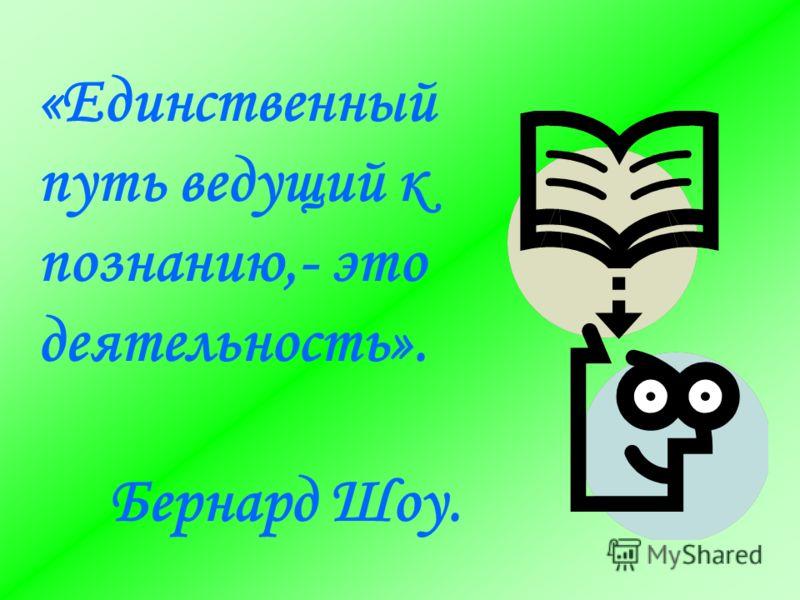 «Единственный путь ведущий к познанию,- это деятельность». Бернард Шоу.
