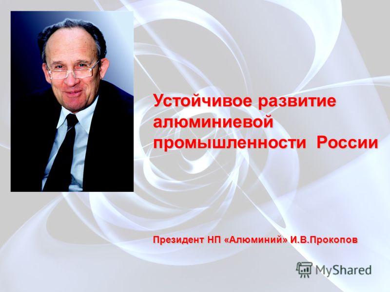 Устойчивое развитие алюминиевой промышленности России Президент НП «Алюминий» И.В.Прокопов