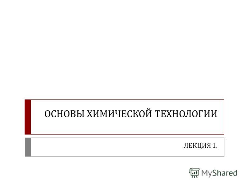 ОСНОВЫ ХИМИЧЕСКОЙ ТЕХНОЛОГИИ ЛЕКЦИЯ 1.