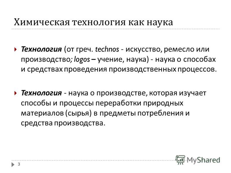 Химическая технология как наука 3 Технология ( от греч. technos - искусство, ремесло или производство ; logos – учение, наука ) - наука о способах и средствах проведения производственных процессов. Технология - наука о производстве, которая изучает с