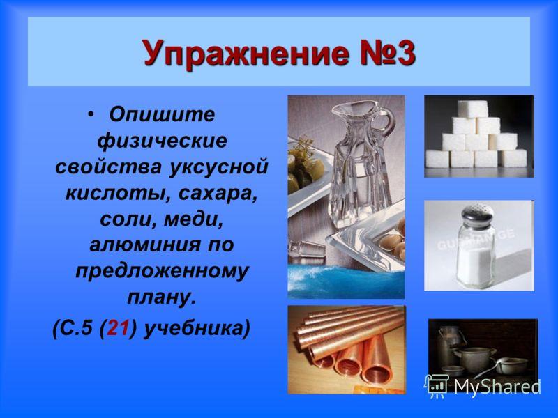 Упражнение 3 Опишите физические свойства уксусной кислоты, сахара, соли, меди, алюминия по предложенному плану. (С.5 (21) учебника)