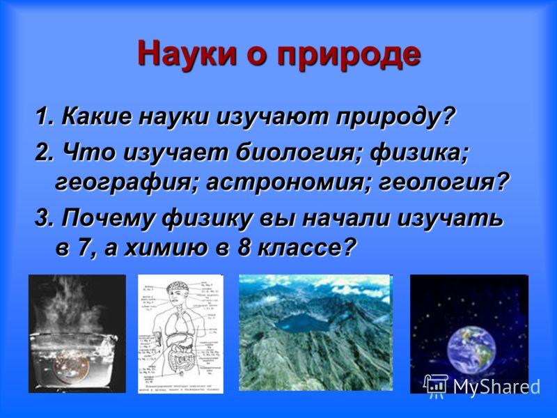 Науки о природе 1. Какие науки изучают природу? 2. Что изучает биология; физика; география; астрономия; геология? 3. Почему физику вы начали изучать в 7, а химию в 8 классе?