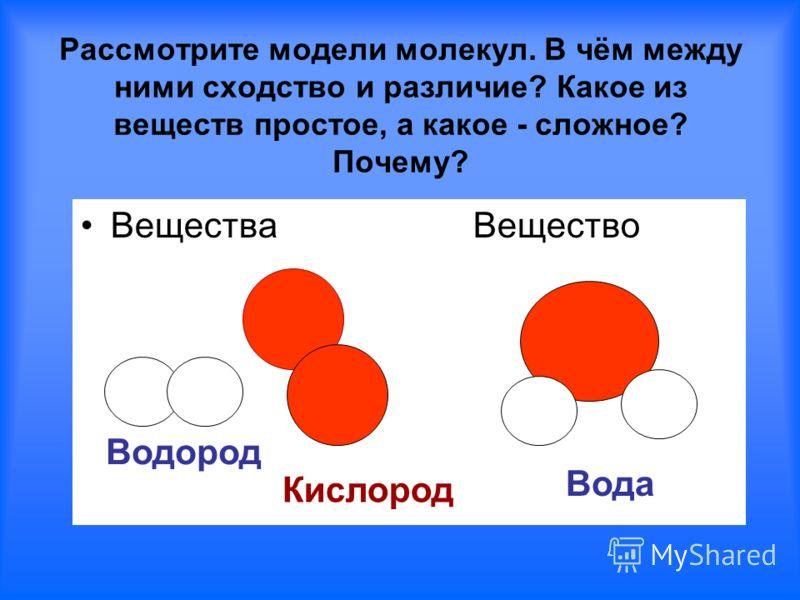 Рассмотрите модели молекул. В чём между ними сходство и различие? Какое из веществ простое, а какое - сложное? Почему? Вещества Вещество Водород Кислород Вода