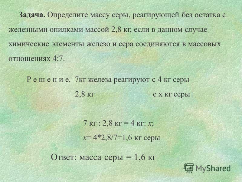 Задача. Определите массу серы, реагирующей без остатка с железными опилками массой 2,8 кг, если в данном случае химические элементы железо и сера соединяются в массовых отношениях 4:7. Р е ш е н и е. 7кг железа реагируют с 4 кг серы 2,8 кг с x кг сер