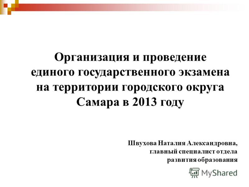Организация и проведение единого государственного экзамена на территории городского округа Самара в 2013 году Швухова Наталия Александровна, главный специалист отдела развития образования
