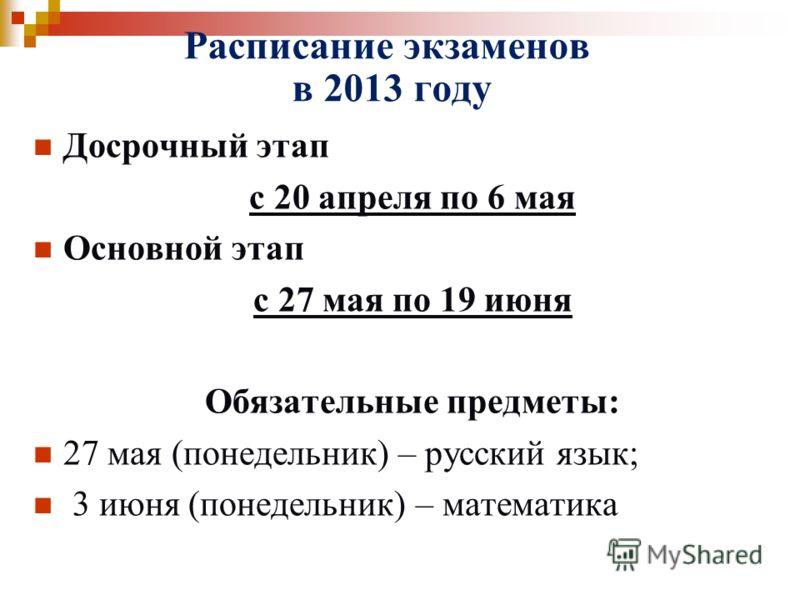 Расписание экзаменов в 2013 году Досрочный этап с 20 апреля по 6 мая Основной этап с 27 мая по 19 июня Обязательные предметы: 27 мая (понедельник) – русский язык; 3 июня (понедельник) – математика
