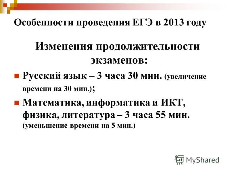 Особенности проведения ЕГЭ в 2013 году Изменения продолжительности экзаменов: Русский язык – 3 часа 30 мин. (увеличение времени на 30 мин.) ; Математика, информатика и ИКТ, физика, литература – 3 часа 55 мин. (уменьшение времени на 5 мин.)