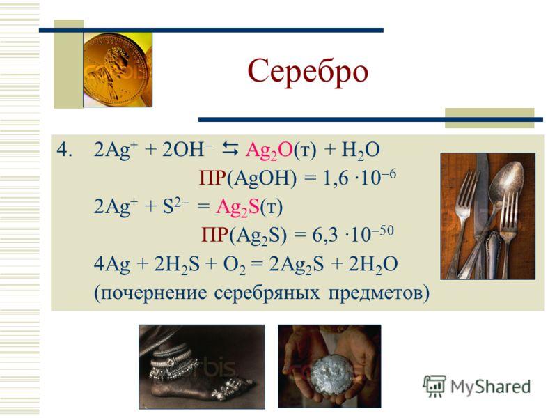 Серебро 4.2Ag + + 2OH – Ag 2 O(т) + H 2 O ПР(AgOH) = 1,6 ·10 –6 2Ag + + S 2– = Ag 2 S(т) ПР(Ag 2 S) = 6,3 ·10 –50 4Ag + 2H 2 S + O 2 = 2Ag 2 S + 2H 2 O (почернение серебряных предметов)