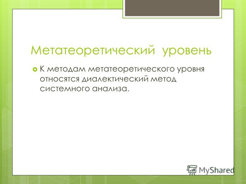 Метатеоретический уровень К методам метатеоретического уровня относятся диалектический метод системного анализа.