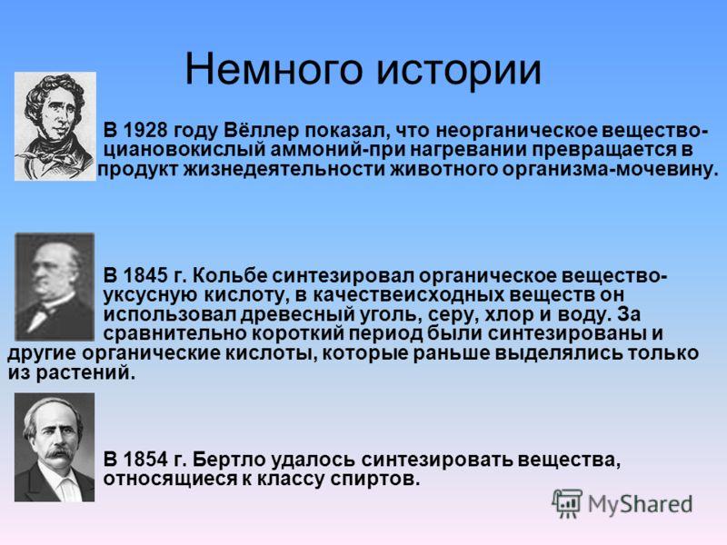 Немного истории В 1928 году Вёллер показал, что неорганическое вещество- циановокислый аммоний-при нагревании превращается в продукт жизнедеятельности животного организма-мочевину. В 1845 г. Кольбе синтезировал органическое вещество- уксусную кислоту