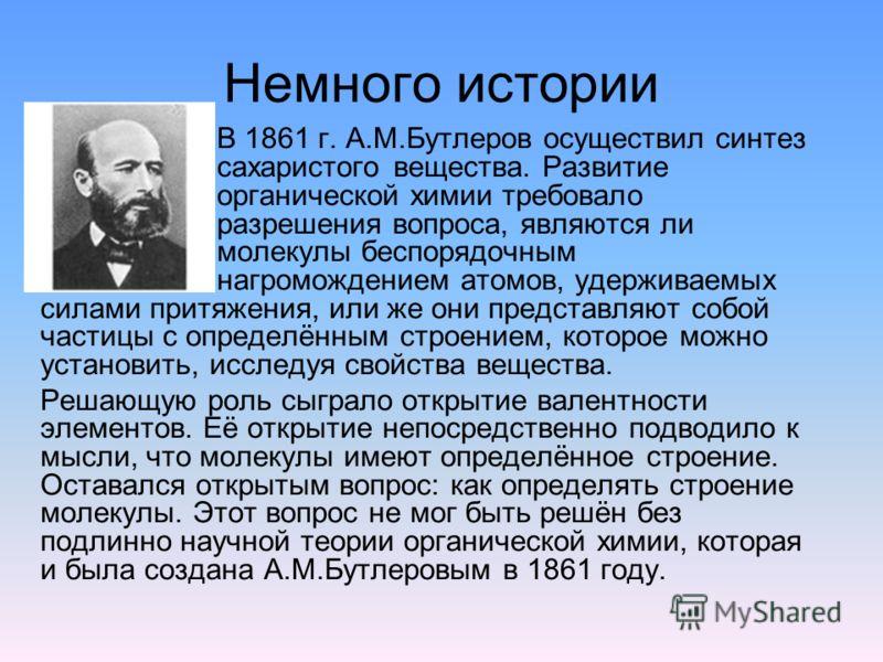 Немного истории В 1861 г. А.М.Бутлеров осуществил синтез сахаристого вещества. Развитие органической химии требовало разрешения вопроса, являются ли молекулы беспорядочным нагромождением атомов, удерживаемых силами притяжения, или же они представляют