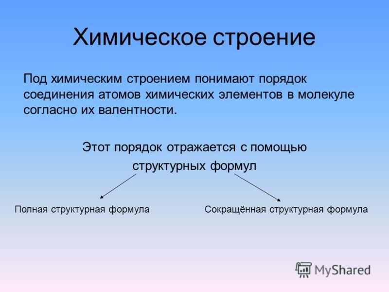 Химическое строение Под химическим строением понимают порядок соединения атомов химических элементов в молекуле согласно их валентности. Этот порядок отражается с помощью структурных формул Полная структурная формулаСокращённая структурная формула