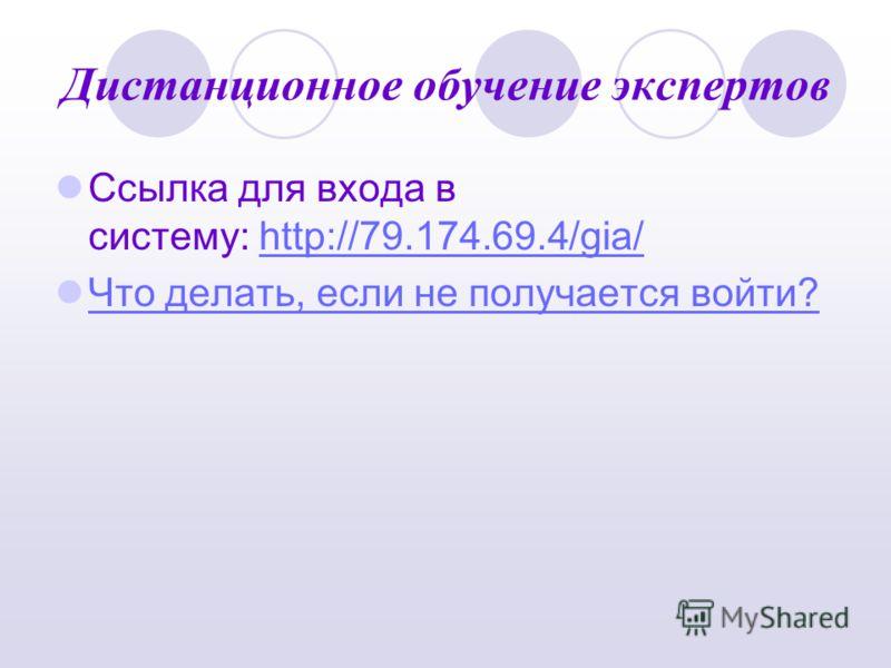 Дистанционное обучение экспертов Ссылка для входа в систему: http://79.174.69.4/gia/http://79.174.69.4/gia/ Что делать, если не получается войти?