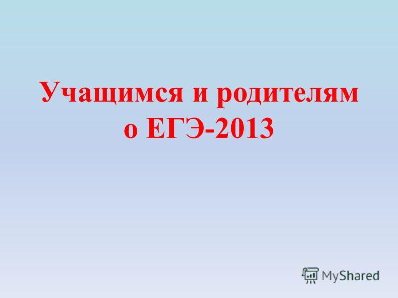 Учащимся и родителям о ЕГЭ-2013