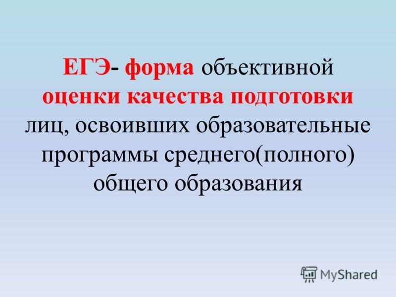ЕГЭ- форма объективной оценки качества подготовки лиц, освоивших образовательные программы среднего(полного) общего образования