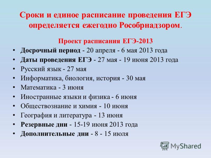Сроки и единое расписание проведения ЕГЭ определяется ежегодно Рособрнадзором. Проект расписания ЕГЭ-2013 Досрочный период - 20 апреля - 6 мая 2013 года Даты проведения ЕГЭ - 27 мая - 19 июня 2013 года Русский язык - 27 мая Информатика, биология, ист