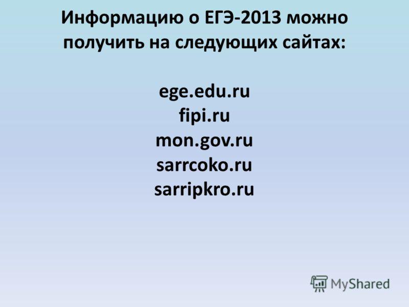 Информацию о ЕГЭ-2013 можно получить на следующих сайтах: ege.edu.ru fipi.ru mon.gov.ru sarrcoko.ru sarripkro.ru