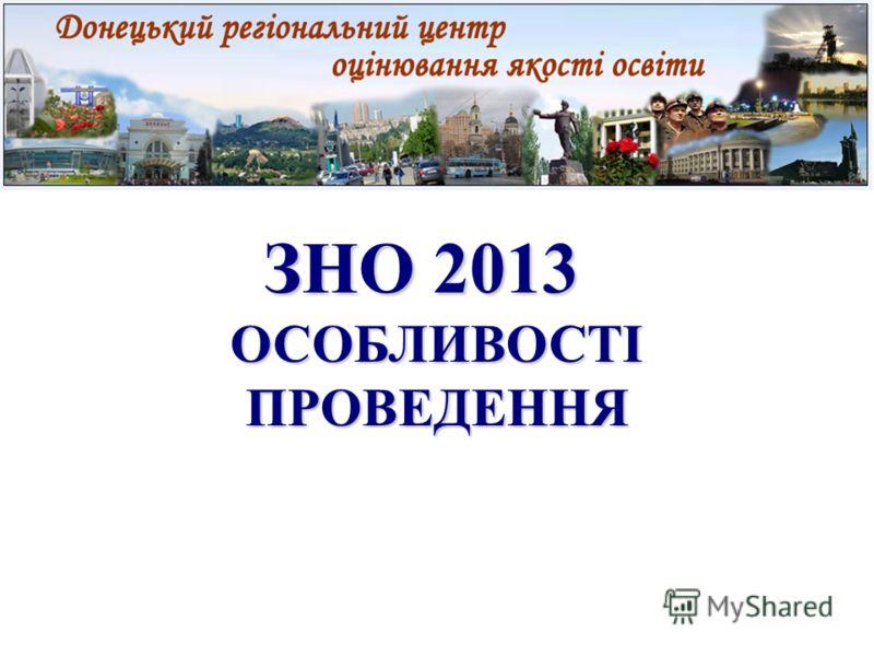 ЗНО 2013 ЗНО 2013 ОСОБЛИВОСТІ ПРОВЕДЕННЯ