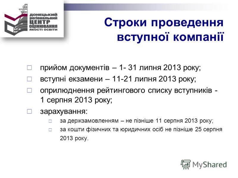Строки проведення вступної компанії прийом документів – 1- 31 липня 2013 року; вступні екзамени – 11-21 липня 2013 року; оприлюднення рейтингового списку вступників - 1 серпня 2013 року; зарахування: за держзамовленням – не пізніше 11 серпня 2013 рок