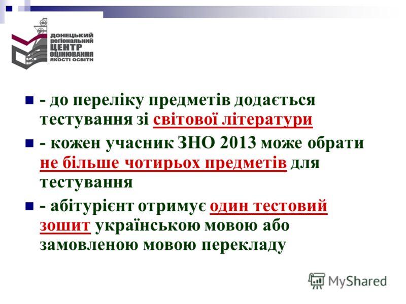 - до переліку предметів додається тестування зі світової літератури - кожен учасник ЗНО 2013 може обрати не більше чотирьох предметів для тестування - абітурієнт отримує один тестовий зошит українською мовою або замовленою мовою перекладу