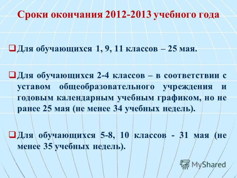 Сроки окончания 2012-2013 учебного года Для обучающихся 1, 9, 11 классов – 25 мая. Для обучающихся 2-4 классов – в соответствии с уставом общеобразовательного учреждения и годовым календарным учебным графиком, но не ранее 25 мая (не менее 34 учебных